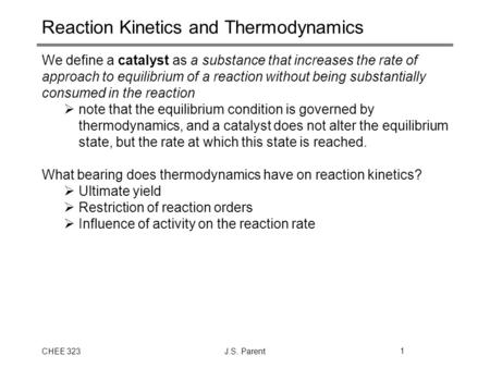 CHEE 323J.S. Parent1 Reaction Kinetics and Thermodynamics We define a catalyst as a substance that increases the rate of approach to equilibrium of a reaction.