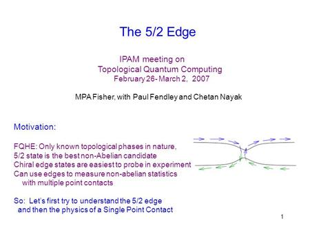 1 The 5/2 Edge IPAM meeting on Topological Quantum Computing February 26- March 2, 2007 MPA Fisher, with Paul Fendley and Chetan Nayak Motivation: FQHE: