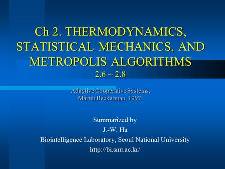 Ch 2. THERMODYNAMICS, STATISTICAL MECHANICS, AND METROPOLIS ALGORITHMS 2.6 ~ 2.8 Adaptive Cooperative Systems, Martin Beckerman, 1997. Summarized by J.-W.