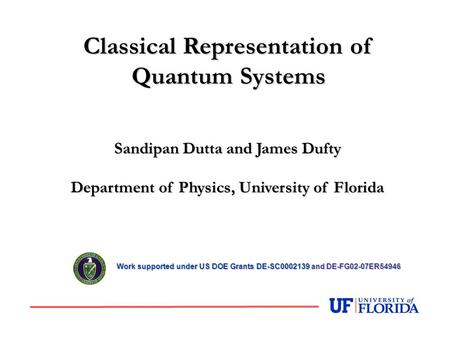Sandipan Dutta and James Dufty Department of Physics, University of Florida Classical Representation of Quantum Systems Work supported under US DOE Grants.
