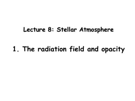 Lecture 8: Stellar Atmosphere 1. The radiation field and opacity.