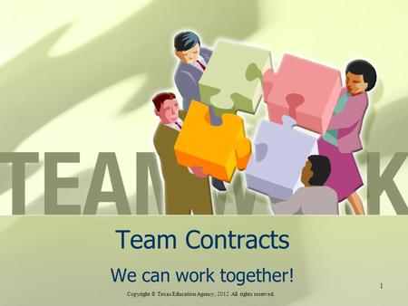 Team Contracts We can work together! Copyright © Texas Education Agency, 2012. All rights reserved. 1.