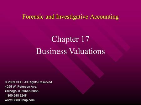 Forensic and Investigative Accounting Chapter 17 Business Valuations © 2009 CCH. All Rights Reserved. 4025 W. Peterson Ave. Chicago, IL 60646-6085 1 800.