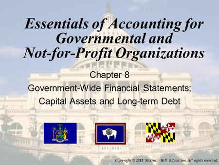 Essentials of Accounting for Governmental and Not-for-Profit Organizations Chapter 8 Government-Wide Financial Statements; Capital Assets and Long-term.