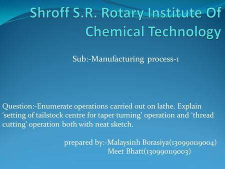 Sub:-Manufacturing process-1 Question:-Enumerate operations carried out on lathe. Explain 'setting of tailstock centre for taper turning' operation and.