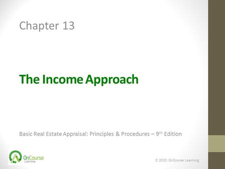 The Income Approach Basic Real Estate Appraisal: Principles & Procedures – 9 th Edition © 2015 OnCourse Learning Chapter 13.
