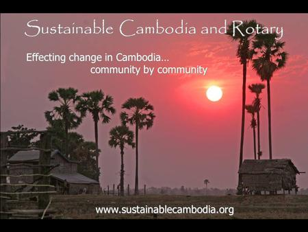 Sustainable Cambodia and Rotary www.sustainablecambodia.org Effecting change in Cambodia… community by community community by community.