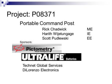 Project: P08371 Portable Command Post Rick Chadwick ME Harith Wijetungage IE Scott Pudlewski EE Sponsors: Technet Global Services DiLorenzo Electronics.