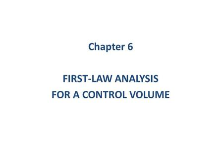 Chapter 6 FIRST-LAW ANALYSIS FOR A CONTROL VOLUME.