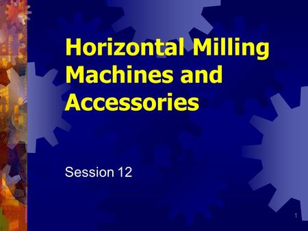 1 Horizontal Milling Machines and Accessories Session 12.