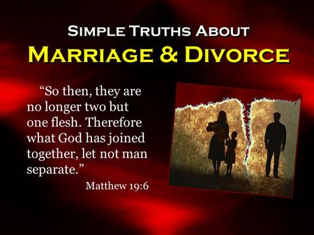 "Simple Truths About Marriage & Divorce ""So then, they are no longer two but one flesh. Therefore what God has joined together, let not man separate."" Matthew."