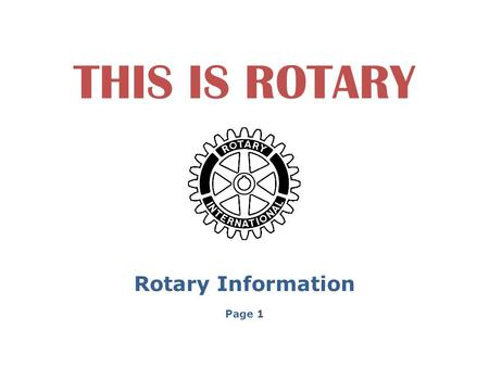 THIS IS ROTARY Rotary Information Page 1. IN 2005 ROTARY CELEBRATED 100 YEARS OF SERVICE TO THE WORLD. FOUNDED BY PAUL HARRIS WITH ONLY FOUR MEMBERS,
