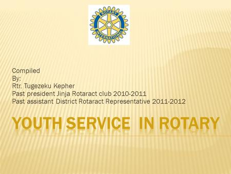 Compiled By: Rtr. Tugezeku Kepher Past president Jinja Rotaract club 2010-2011 Past assistant District Rotaract Representative 2011-2012.