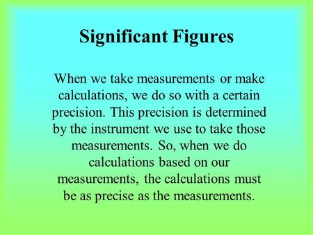 Significant Figures When we take measurements or make calculations, we do so with a certain precision. This precision is determined by the instrument we.