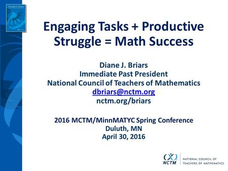 Engaging Tasks + Productive Struggle = Math Success Diane J. Briars Immediate Past President National Council of Teachers of Mathematics