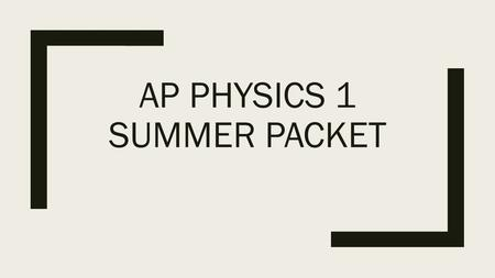 AP PHYSICS 1 SUMMER PACKET Table of Contents 1.What is Physics? 2.Scientific Method 3.Mathematics and Physics 4.Standards of Measurement 5.Metric System.