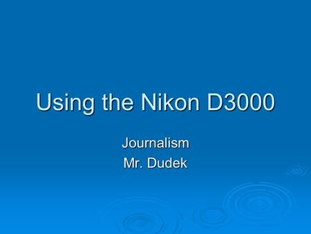 Using the Nikon D3000 Journalism Mr. Dudek. The Basics Journalism Mr. Dudek.