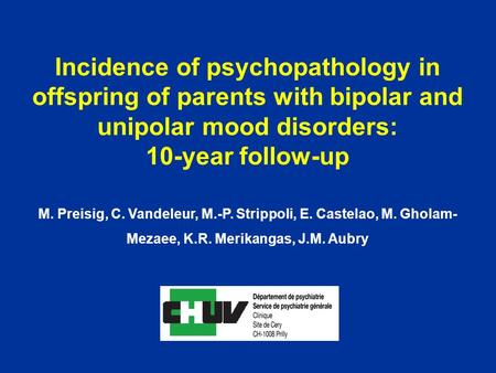 Incidence of psychopathology in offspring of parents with bipolar and unipolar mood disorders: 10-year follow-up M. Preisig, C. Vandeleur, M.-P. Strippoli,