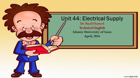 Technical English Unit 44: Electrical Supply Dr. Basil Hamed Technical English Islamic University of Gaza April, 2016.