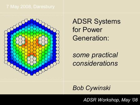 ADSR Workshop, May '08 ADSR Systems for Power Generation: some practical considerations Bob Cywinski 7 May 2008, Daresbury.