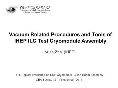 Vacuum Related Procedures and Tools of IHEP ILC Test Cryomodule Assembly Jiyuan Zhai (IHEP) TTC Topical Workshop on SRF Cryomodule Clean Room Assembly.