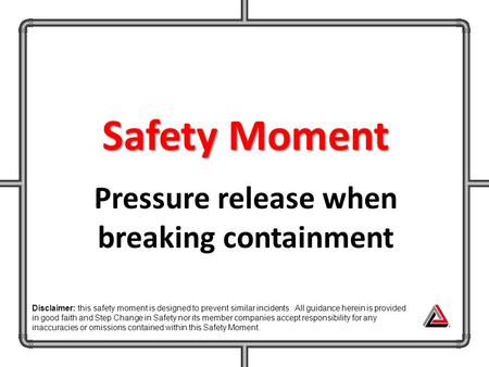 Safety Moment Pressure release when breaking containment Disclaimer: this safety moment is designed to prevent similar incidents. All guidance herein is.