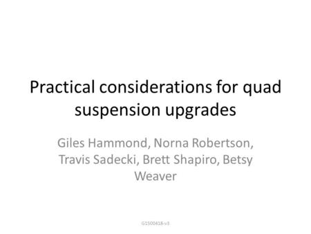 Practical considerations for quad suspension upgrades Giles Hammond, Norna Robertson, Travis Sadecki, Brett Shapiro, Betsy Weaver G1500418-v3.