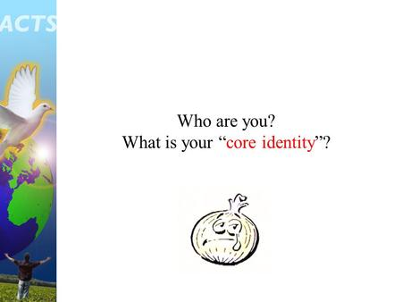 "Who are you? What is your ""core identity""?. I am a child of God I am a servant of God M Y L I F E."