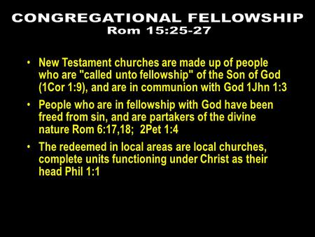 New Testament churches are made up of people who are called unto fellowship of the Son of God (1Cor 1:9), and are in communion with God 1Jhn 1:3 People.