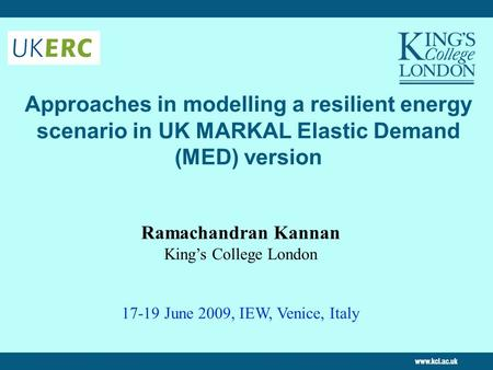 Approaches in modelling a resilient energy scenario in UK MARKAL Elastic Demand (MED) version Ramachandran Kannan King's College London 17-19 June 2009,