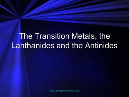 The Transition Metals, the Lanthanides and the Antinides www.assignmentpoint.com.
