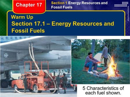 Copyright © by Holt, Rinehart and Winston. All rights reserved. ResourcesChapter menu Warm Up Section 17.1 – Energy Resources and Fossil Fuels Describe.