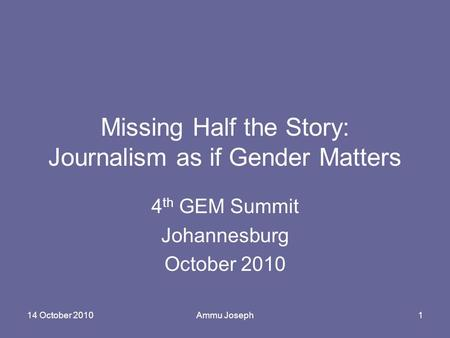 14 October 2010Ammu Joseph1 Missing Half the Story: Journalism as if Gender Matters 4 th GEM Summit Johannesburg October 2010.