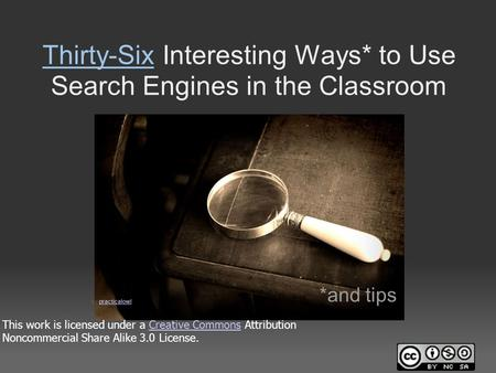 Thirty-Six Interesting Ways* to Use <strong>Search</strong> <strong>Engines</strong> in the Classroom *and tips This work is licensed under a Creative Commons Attribution Noncommercial.