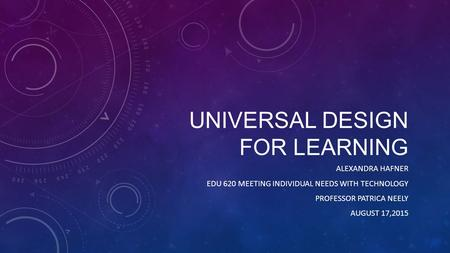 UNIVERSAL DESIGN FOR LEARNING ALEXANDRA HAFNER EDU 620 MEETING INDIVIDUAL NEEDS WITH TECHNOLOGY PROFESSOR PATRICA NEELY AUGUST 17,2015.