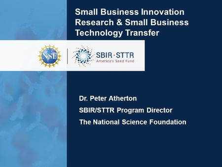 Small Business Innovation Research & Small Business Technology Transfer Dr. Peter Atherton SBIR/STTR Program Director The National Science Foundation.