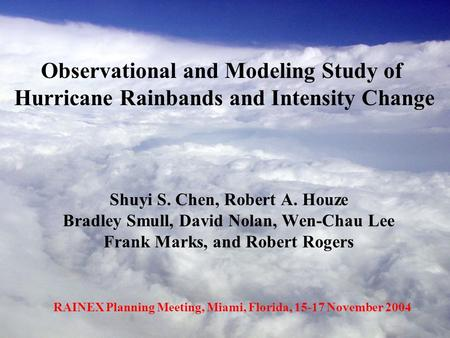 Shuyi S. Chen, Robert A. Houze Bradley Smull, David Nolan, Wen-Chau Lee Frank Marks, and Robert Rogers Observational and Modeling Study of Hurricane Rainbands.