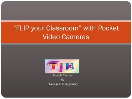 "Module Created by Shameka L. Montgomery ""FLIP your Classroom"" with Pocket Video Cameras."