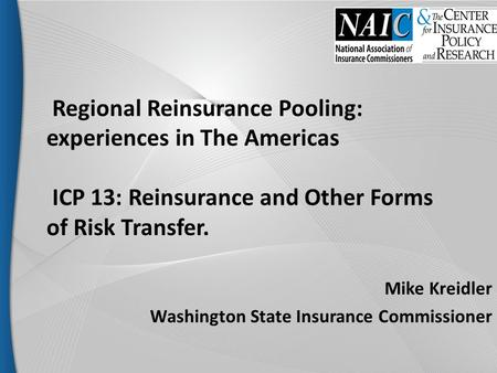 Regional Reinsurance Pooling: experiences in The Americas ICP 13: Reinsurance and Other Forms of Risk Transfer. Mike Kreidler Washington State Insurance.