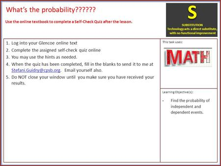 What's the probability?????? 1.Log into your Glencoe online text 2.Complete the assigned self-check quiz online 3.You may use the hints as needed. 4.When.