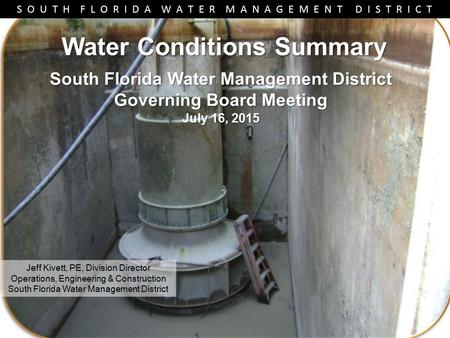 S O U T H F L O R I D A W A T E R M A N A G E M E N T D I S T R I C T Water Conditions Summary Jeff Kivett, PE, Division Director Operations, Engineering.