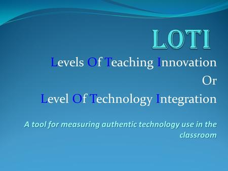 Levels Of Teaching Innovation Or Level Of Technology Integration A tool for measuring authentic technology use in the classroom.