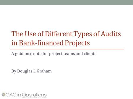 The Use of Different Types of Audits in Bank-financed Projects A guidance note for project teams and clients By Douglas I. Graham.