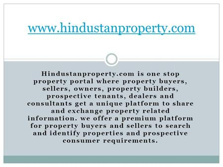 Hindustanproperty.com is one stop property portal where property buyers, sellers, owners, property builders, prospective tenants, dealers and consultants.
