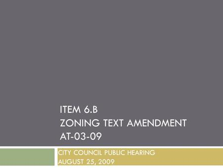 ITEM 6.B ZONING TEXT AMENDMENT AT-03-09 CITY COUNCIL PUBLIC HEARING AUGUST 25, 2009.