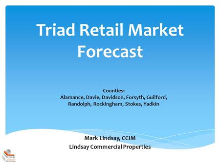 Triad Retail Market Forecast Mark Lindsay, CCIM Lindsay Commercial Properties Counties: Alamance, Davie, Davidson, Forsyth, Guilford, Randolph, Rockingham,