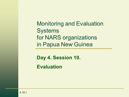 4.10.1 Monitoring and Evaluation Systems for NARS organizations in Papua New Guinea Day 4. Session 10. Evaluation.