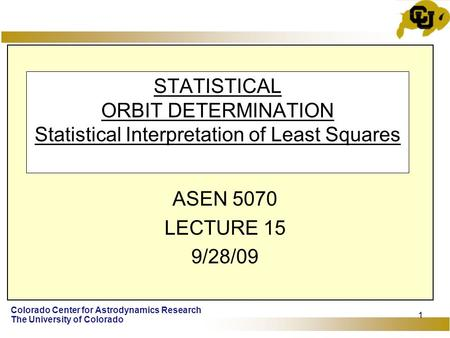 Colorado Center for Astrodynamics Research The University of Colorado 1 STATISTICAL ORBIT DETERMINATION Statistical Interpretation of Least Squares ASEN.