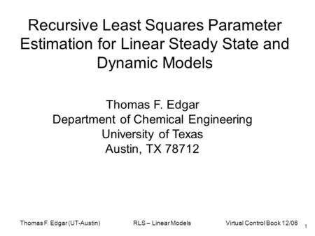 Thomas F. Edgar (UT-Austin) RLS – Linear Models Virtual Control Book 12/06 Recursive Least Squares Parameter Estimation for Linear Steady State and Dynamic.