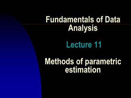 Fundamentals of Data Analysis Lecture 11 Methods of parametric estimation.